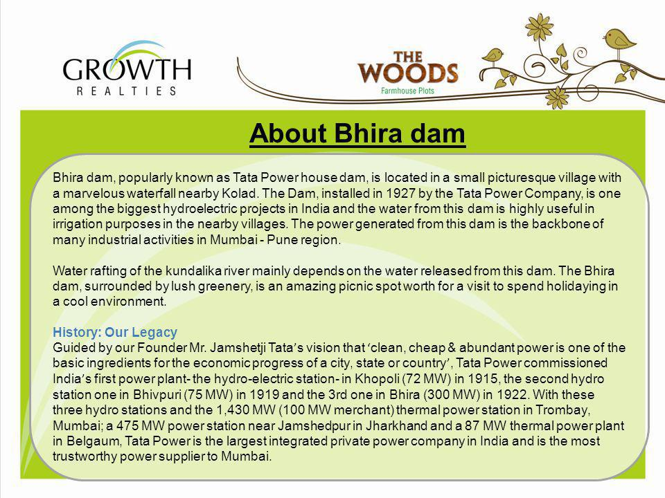 A bout Bhira dam Bhira dam, popularly known as Tata Power house dam, is located in a small picturesque village with a marvelous waterfall nearby Kolad
