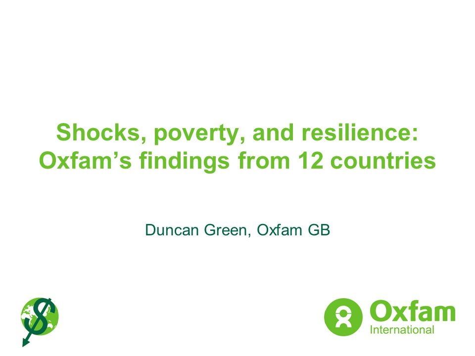Shocks, poverty, and resilience: Oxfams findings from 12 countries Duncan Green, Oxfam GB