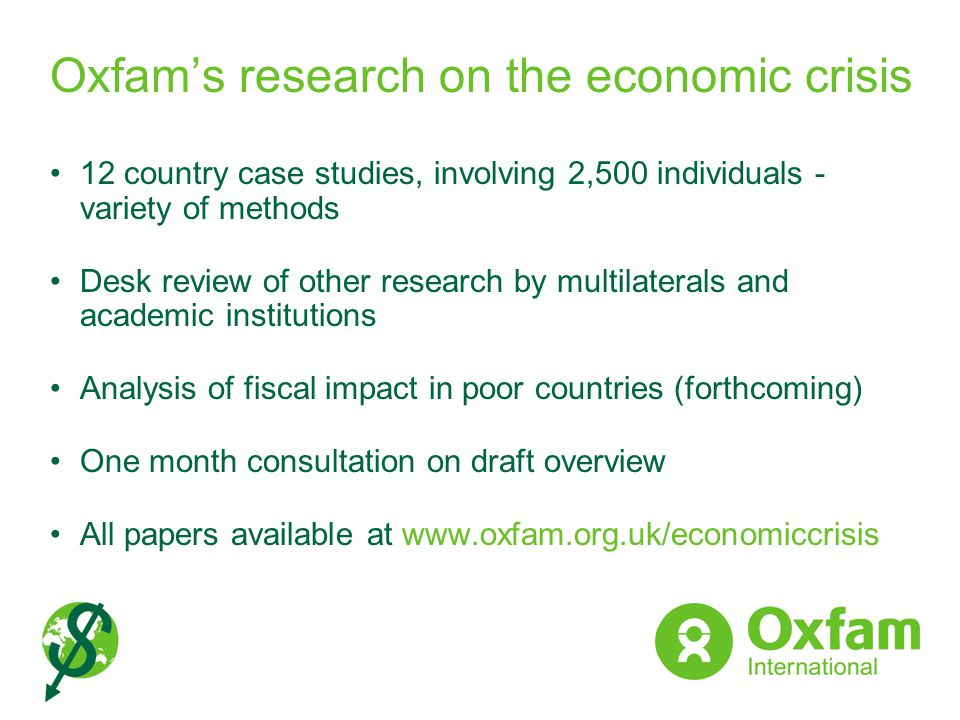 Oxfams research on the economic crisis 12 country case studies, involving 2,500 individuals - variety of methods Desk review of other research by mult