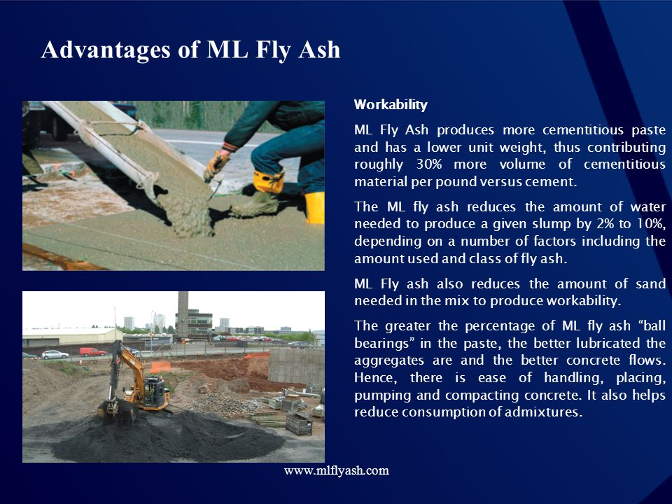 www.mlflyash.com Advantages of ML Fly Ash Workability ML Fly Ash produces more cementitious paste and has a lower unit weight, thus contributing rough