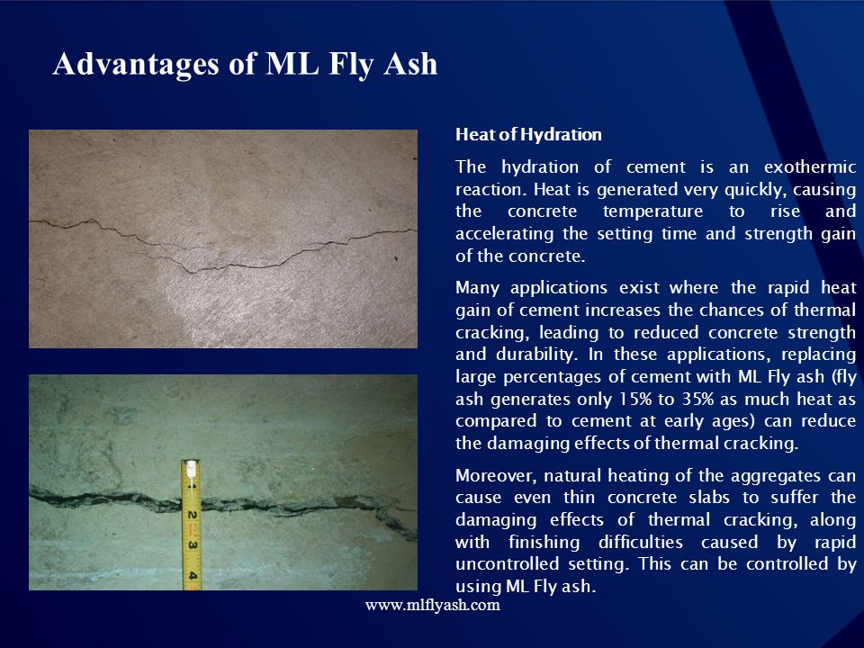 www.mlflyash.com Advantages of ML Fly Ash Heat of Hydration The hydration of cement is an exothermic reaction. Heat is generated very quickly, causing