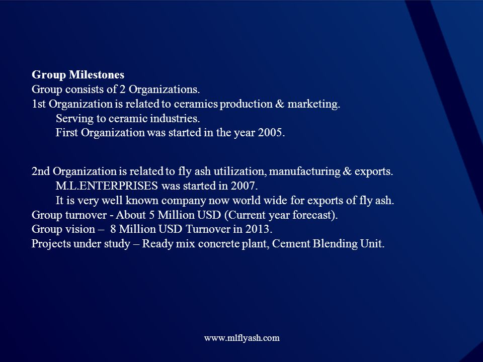 www.mlflyash.com Group Milestones Group consists of 2 Organizations. 1st Organization is related to ceramics production & marketing. Serving to cerami