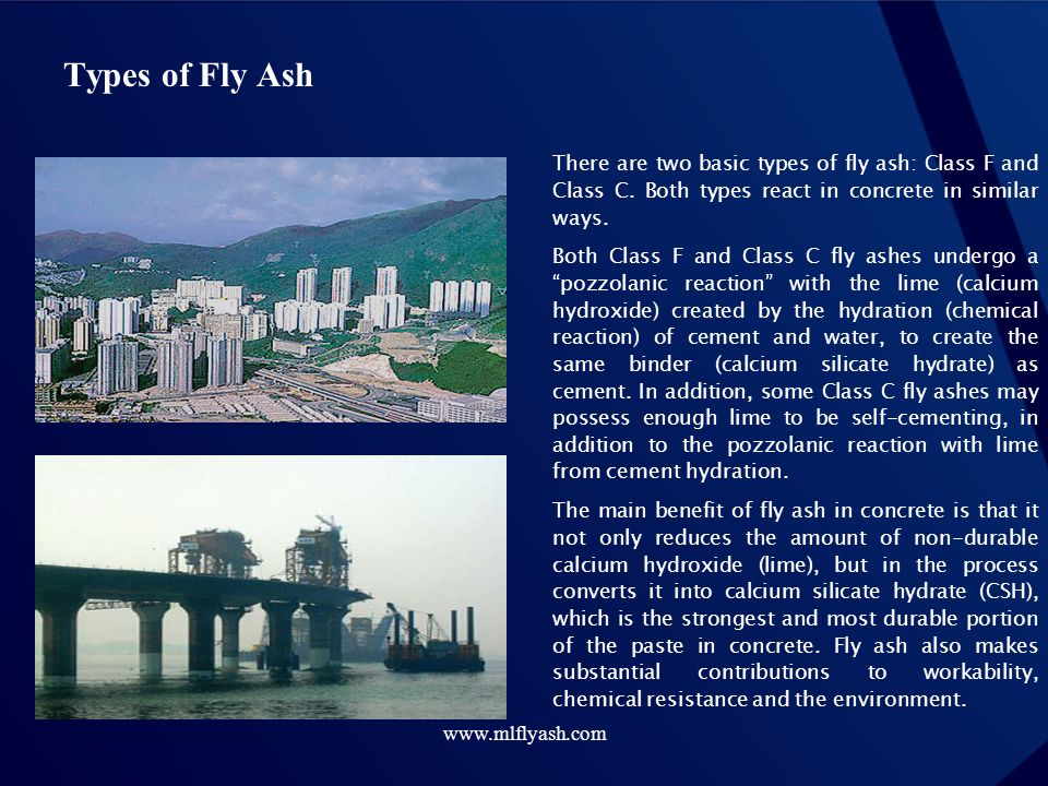 www.mlflyash.com There are two basic types of fly ash: Class F and Class C. Both types react in concrete in similar ways. Both Class F and Class C fly