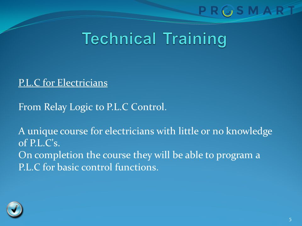5 P.L.C for Electricians From Relay Logic to P.L.C Control. A unique course for electricians with little or no knowledge of P.L.C's. On completion the