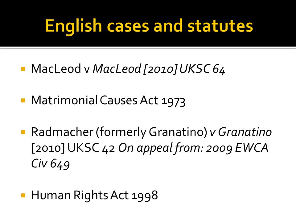 MacLeod v MacLeod [2010] UKSC 64 Matrimonial Causes Act 1973 Radmacher (formerly Granatino) v Granatino [2010] UKSC 42 On appeal from: 2009 EWCA Civ 649 Human Rights Act 1998