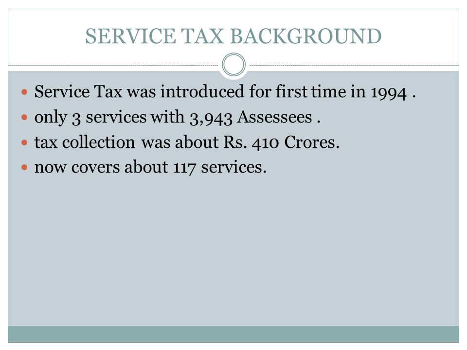 SERVICE TAX BACKGROUND Service Tax was introduced for first time in 1994.