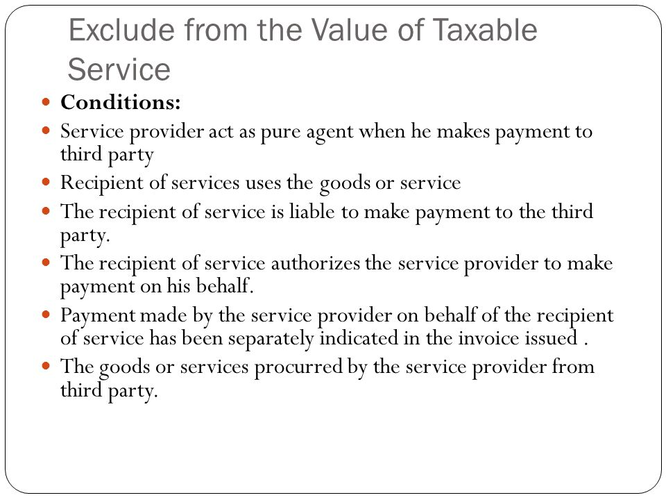 Exclude from the Value of Taxable Service Conditions: Service provider act as pure agent when he makes payment to third party Recipient of services uses the goods or service The recipient of service is liable to make payment to the third party.