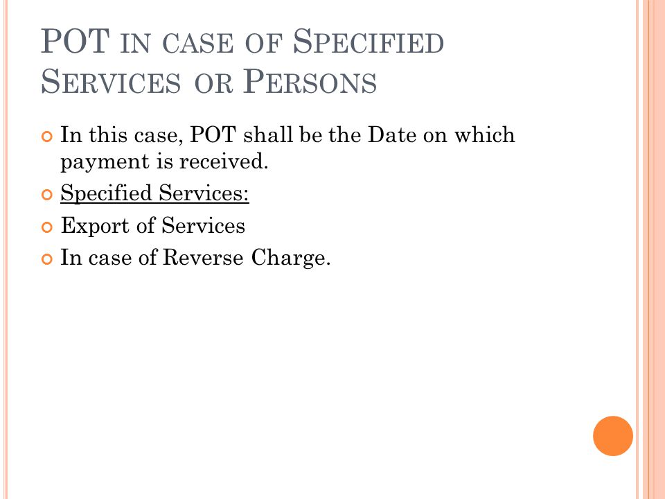 POT IN CASE OF S PECIFIED S ERVICES OR P ERSONS In this case, POT shall be the Date on which payment is received.
