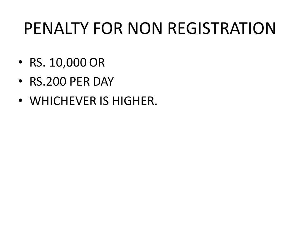 PENALTY FOR NON REGISTRATION RS. 10,000 OR RS.200 PER DAY WHICHEVER IS HIGHER.