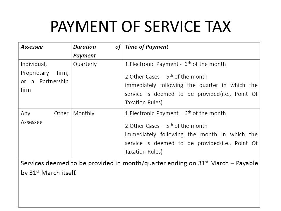 PAYMENT OF SERVICE TAX Assessee Duration of Payment Time of Payment Individual, Proprietary firm, or a Partnership firm Quarterly 1.Electronic Payment - 6 th of the month 2.Other Cases – 5 th of the month immediately following the quarter in which the service is deemed to be provided(i.e., Point Of Taxation Rules) Any Other Assessee Monthly 1.Electronic Payment - 6 th of the month 2.Other Cases – 5 th of the month immediately following the month in which the service is deemed to be provided(i.e., Point Of Taxation Rules) Services deemed to be provided in month/quarter ending on 31 st March – Payable by 31 st March itself.