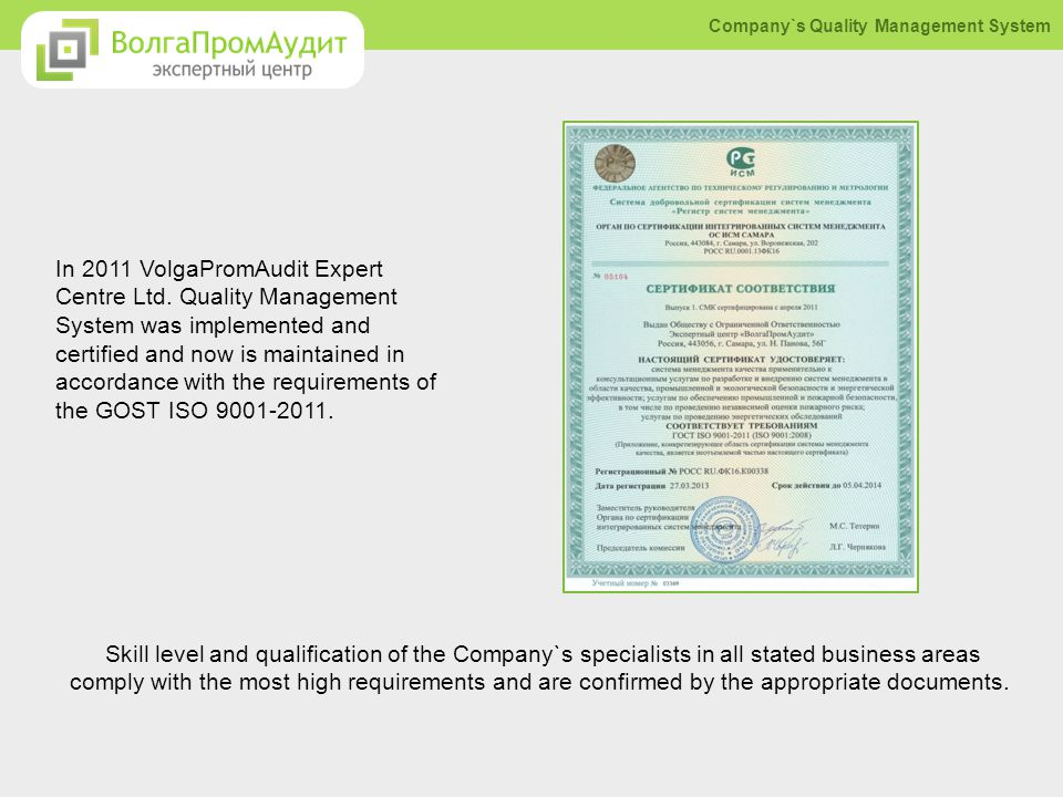 In 2011 VolgaPromAudit Expert Centre Ltd. Quality Management System was implemented and certified and now is maintained in accordance with the require