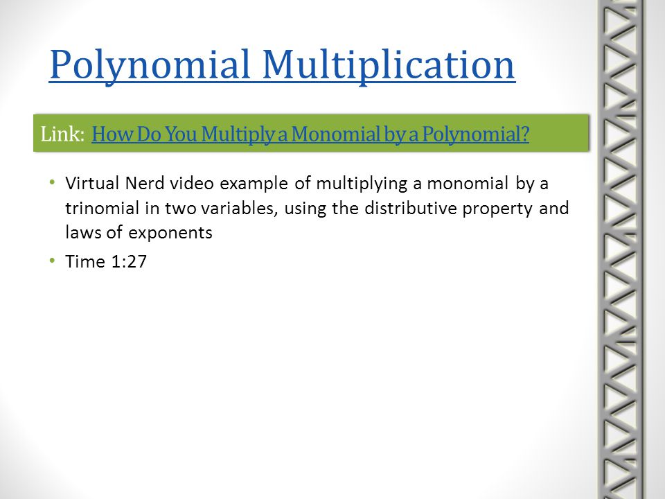Link: Ex: Multiplying Using the Distributive PropertyEx: Multiplying Using the Distributive PropertyLink: Ex: Multiplying Using the Distributive PropertyEx: Multiplying Using the Distributive Property Mathispower4u video examples of multiplying monomials by polynomials, using the distributive property and laws of exponents Time 2:54 Polynomial Multiplication
