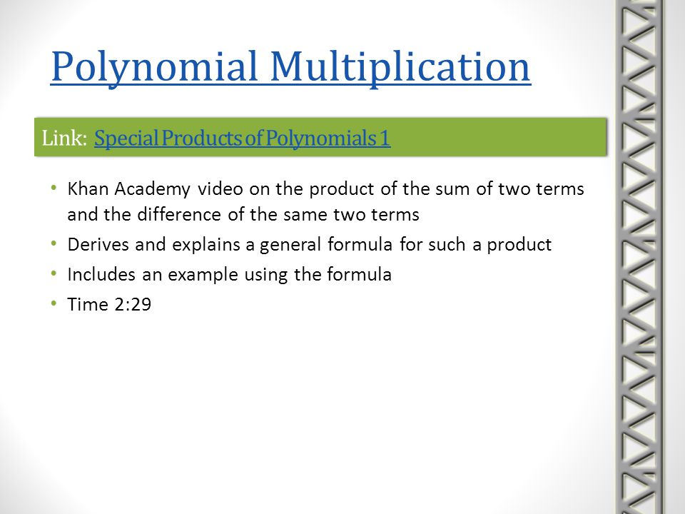Link: Ex: Polynomial Multiplication Involving Binomials and Trinomials Ex: Polynomial Multiplication Involving Binomials and Trinomials Link: Ex: Polynomial Multiplication Involving Binomials and Trinomials Ex: Polynomial Multiplication Involving Binomials and Trinomials Mathispower4u video examples of multiplying polynomials Examples are product of three factors: a monomial and two binomials product of a binomial and a trinomial Time 3:35 Polynomial Multiplication
