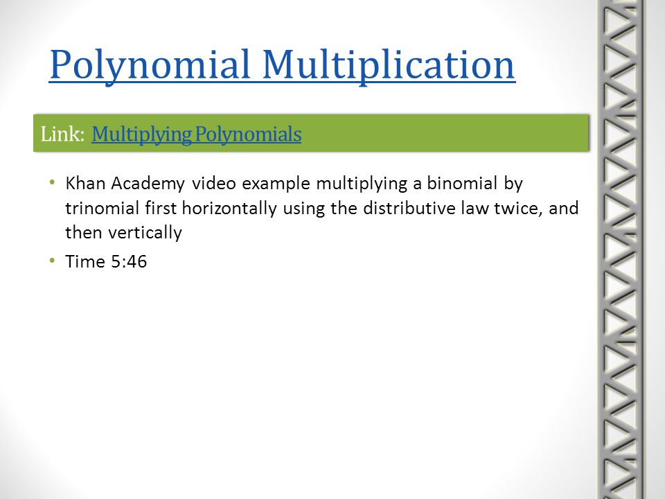 Link: More Multiplying PolynomialsMore Multiplying PolynomialsLink: More Multiplying PolynomialsMore Multiplying Polynomials Khan Academy video example multiplying a binomial by trinomial using the distributive law twice Time 2:34 Polynomial Multiplication