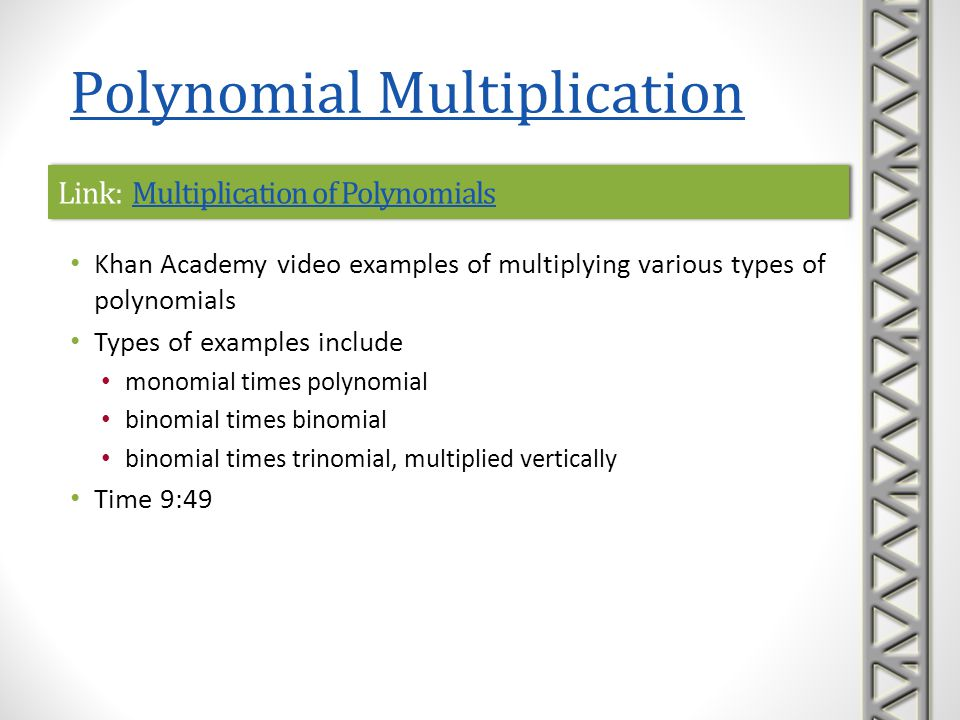 Link: Multiplying Polynomials 1Multiplying Polynomials 1Link: Multiplying Polynomials 1Multiplying Polynomials 1 Khan Academy interactive practice problems on multiplying simple polynomials A sequence of five practice problems is provided, along with help with correct formats to enter answers hints to help solve the problem, if needed links to video lessons if you get stuck Polynomial Multiplication