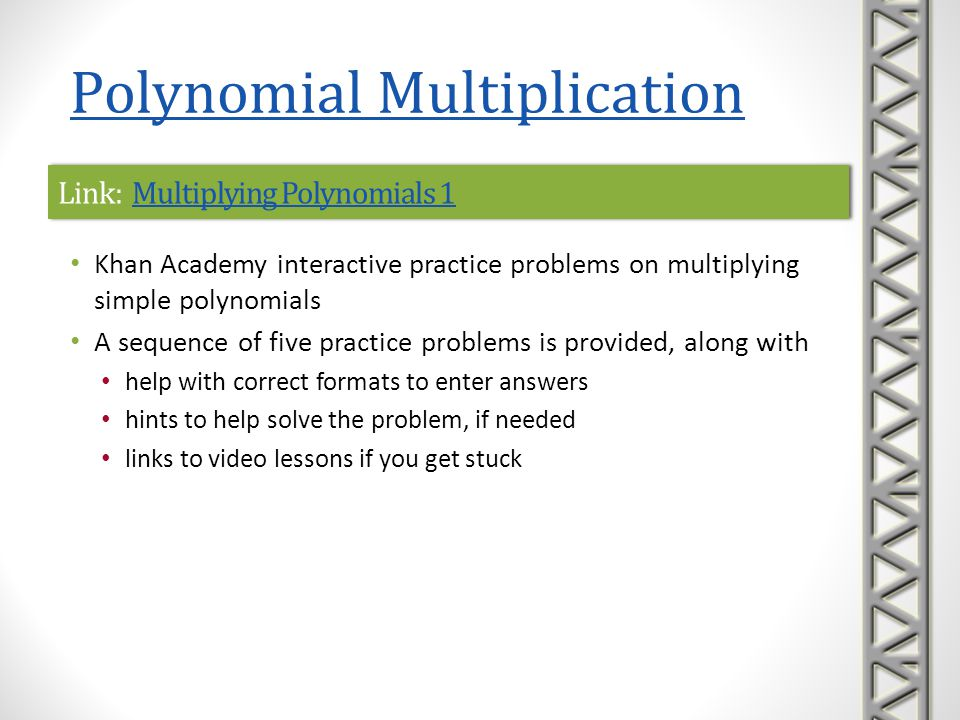 Link: Multiplying Polynomials 2Multiplying Polynomials 2Link: Multiplying Polynomials 2Multiplying Polynomials 2 Khan Academy interactive practice problems on multiplying more complicated polynomials A sequence of five practice problems is provided, along with help with correct formats to enter answers hints to help solve the problem, if needed links to video lessons if you get stuck Polynomial Multiplication