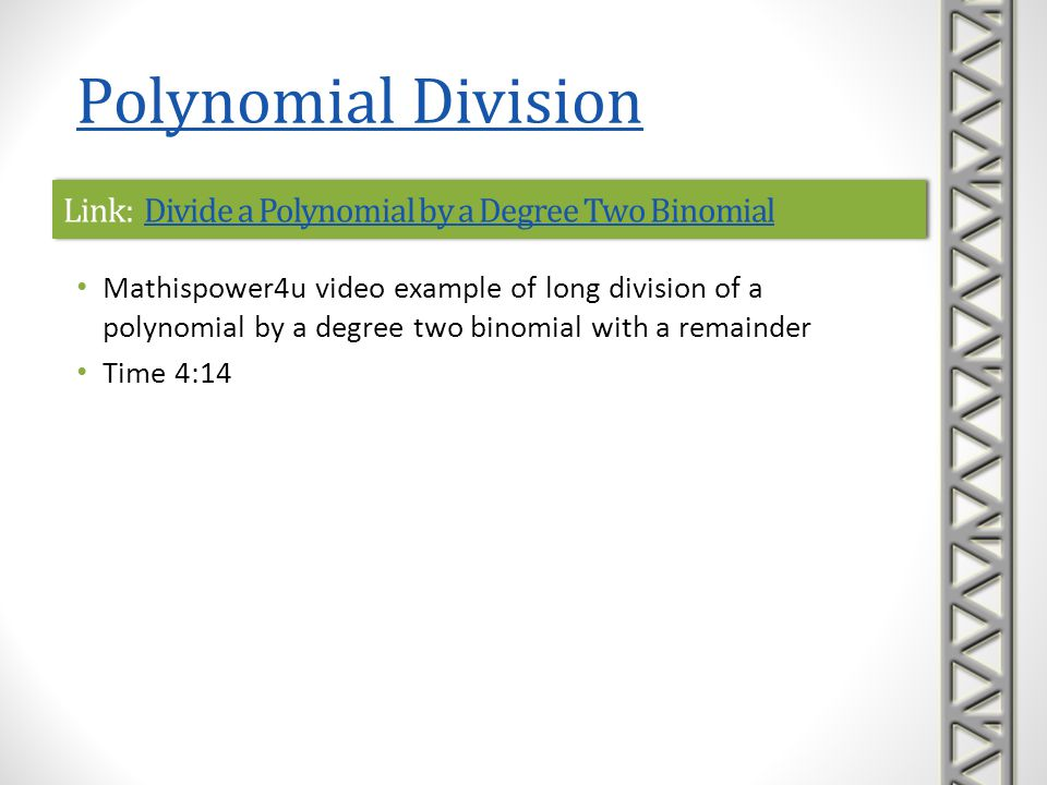 Link: Dividing Polynomials with RemaindersDividing Polynomials with RemaindersLink: Dividing Polynomials with RemaindersDividing Polynomials with Remainders Khan Academy video example of long division of polynomials with a remainder Includes a dividend with a missing term (i.e., 0 coefficient) Includes checking the answer by multiplying and simplifying Time 6:23 Polynomial Division