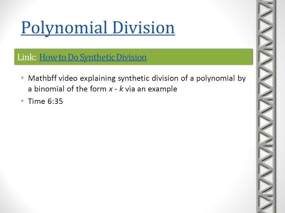 Link: Synthetic Division, Example 2Synthetic Division, Example 2Link: Synthetic Division, Example 2Synthetic Division, Example 2 Khan Academy video example of synthetic division of a polynomial by a binomial of the form x - k Includes a dividend with a missing term (i.e., 0 coefficient) Time 5:00 Polynomial Division
