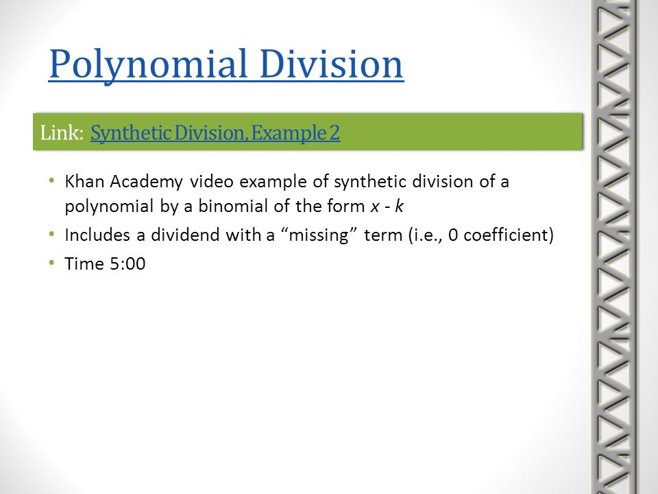 Link: Ex 2: Divide a Polynomial by a Binomial Using Synthetic Division Ex 2: Divide a Polynomial by a Binomial Using Synthetic Division Link: Ex 2: Divide a Polynomial by a Binomial Using Synthetic Division Ex 2: Divide a Polynomial by a Binomial Using Synthetic Division Mathispower4u video example of synthetic division of a polynomial by a binomial of the form x + k Time 3:22 Polynomial Division
