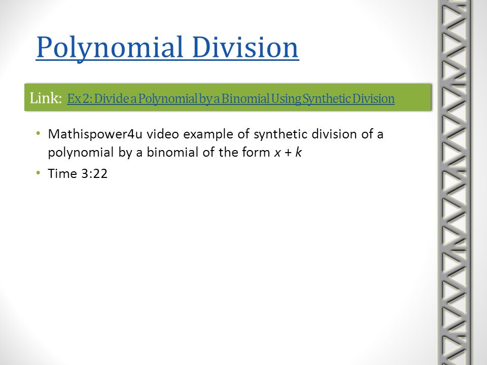 Link: Ex 3: Divide a Polynomial by a Binomial Using Synthetic Division Ex 3: Divide a Polynomial by a Binomial Using Synthetic Division Link: Ex 3: Divide a Polynomial by a Binomial Using Synthetic Division Ex 3: Divide a Polynomial by a Binomial Using Synthetic Division Mathispower4u video example of synthetic division of a polynomial by a binomial of the form x - k Includes a dividend with a missing term (i.e., 0 coefficient) Time 3:13 Polynomial Division