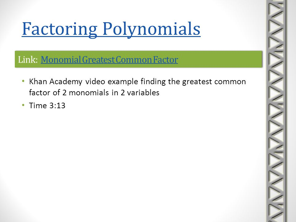 Link: Factor Expressions Using the GCFFactor Expressions Using the GCFLink: Factor Expressions Using the GCFFactor Expressions Using the GCF Khan Academy video example of factoring the greatest common factor of the terms out of a binomial in two variables Begins with a review of finding the GCF of two monomials Time 5:28 Factoring Polynomials