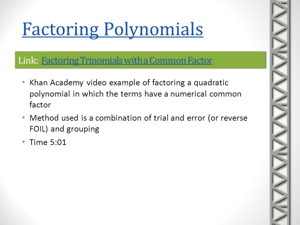 Link: Practice: Factoring Quadratics 1Practice: Factoring Quadratics 1Link: Practice: Factoring Quadratics 1Practice: Factoring Quadratics 1 Khan Academy interactive practice problems on factoring quadratic polynomials with leading coefficient 1 A sequence of five practice problems is provided, along with help with correct formats to enter answers hints to help solve the problem, if needed links to video lessons if you get stuck Factoring Polynomials