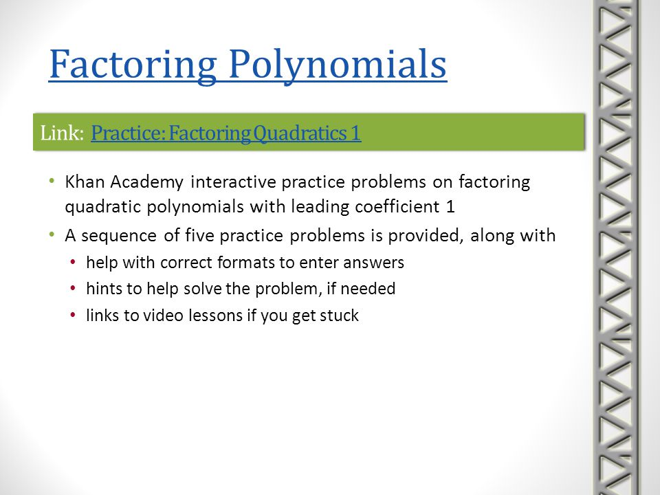 Link: Practice: Factoring Quadratics 2Practice: Factoring Quadratics 2Link: Practice: Factoring Quadratics 2Practice: Factoring Quadratics 2 Khan Academy interactive practice problems on factoring quadratic polynomials where the leading coefficient is not 1 A sequence of five practice problems is provided, along with help with correct formats to enter answers hints to help solve the problem, if needed links to video lessons if you get stuck Factoring Polynomials