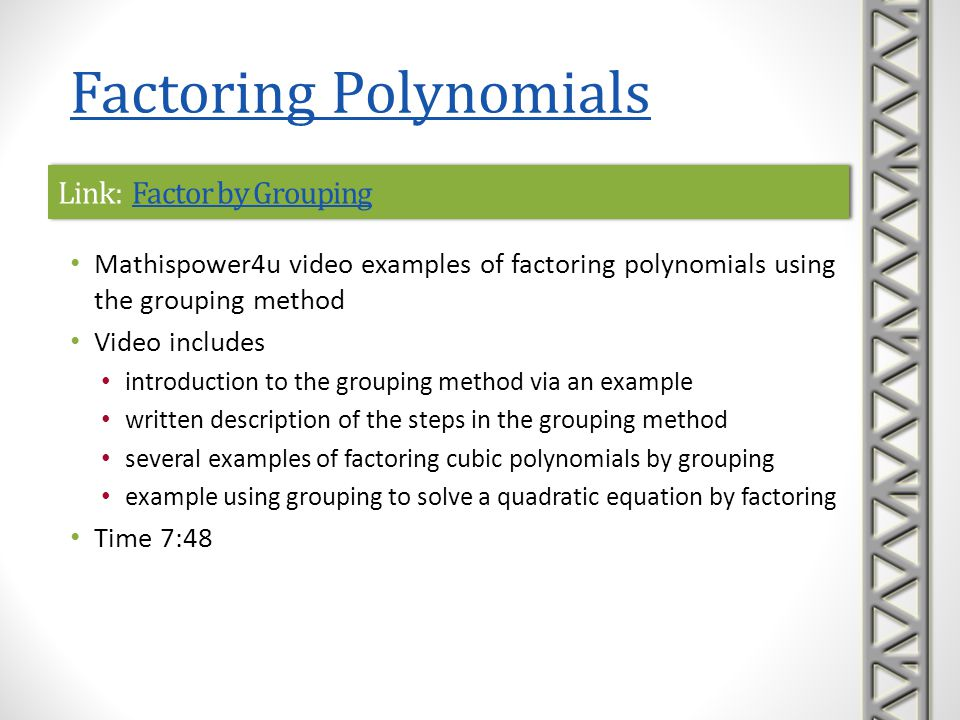 Link: Ex: Factor a Polynomial Using the Grouping TechniqueEx: Factor a Polynomial Using the Grouping TechniqueLink: Ex: Factor a Polynomial Using the Grouping TechniqueEx: Factor a Polynomial Using the Grouping Technique Mathispower4u video examples of factoring cubic polynomials using the grouping method Time 3:51 Factoring Polynomials