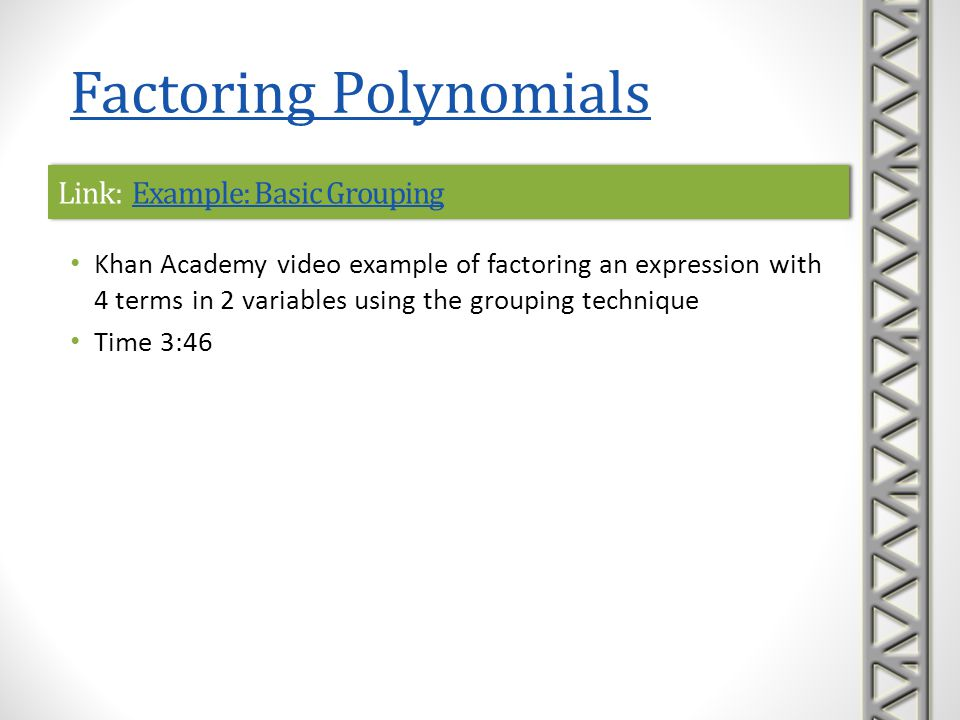 Link: Factoring PolynomialsFactoring PolynomialsLink: Factoring PolynomialsFactoring Polynomials The Cool Math Guy video examples of factoring polynomials Video includes factoring out the greatest common factor of the terms factoring quadratic polynomials factoring by grouping Time 9:56 Factoring Polynomials