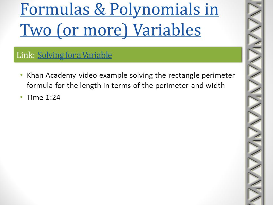 Link: Example: Solving for a VariableExample: Solving for a VariableLink: Example: Solving for a VariableExample: Solving for a Variable Khan Academy video example solving the rectangle perimeter formula for the width in terms of the perimeter and length Problem is solved in various ways Time 6:58 Formulas & Polynomials in Two (or more) Variables