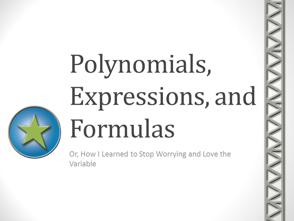 Polynomials, Expressions, and Formulas Or, How I Learned to Stop Worrying and Love the Variable