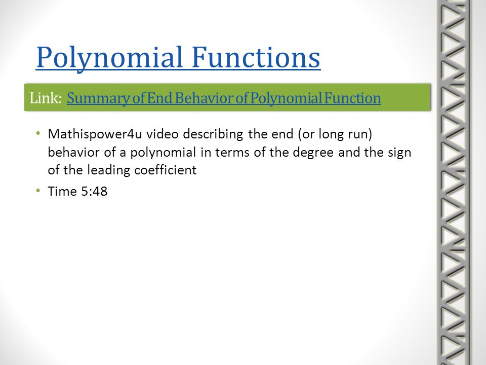 Link: How Polynomials BehaveHow Polynomials BehaveLink: How Polynomials BehaveHow Polynomials Behave Math Is Fun text lesson on the behavior of the graphs of polynomial functions Topics and examples include continuity and smoothness behavior of x n for even and odd values of n behavior of ax n for various values of a turning points end behavior Polynomial Functions