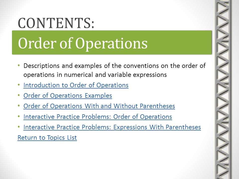 Order of Operations Descriptions and examples of the conventions on the order of operations in numerical and variable expressions Introduction to Orde