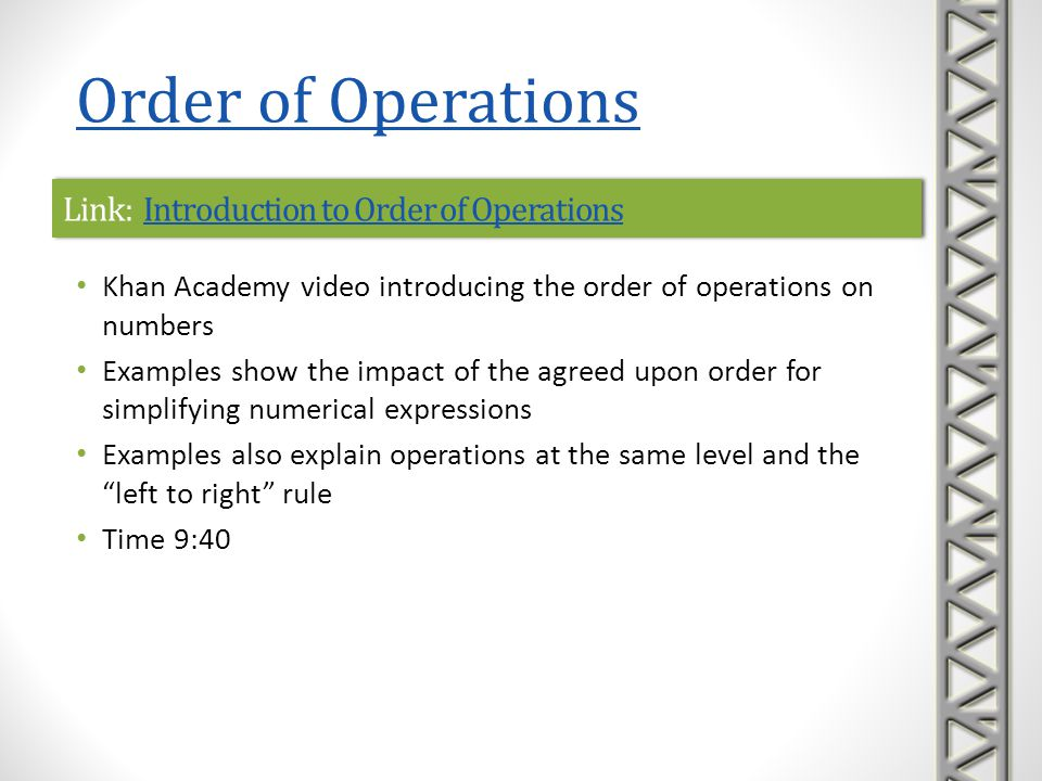 Link: The Order of OperationsThe Order of OperationsLink: The Order of OperationsThe Order of Operations Mathispower4u video introducing the order of operations on numbers Includes several examples applying the order of operations to simplify expressions Time 6:31 Order of Operations