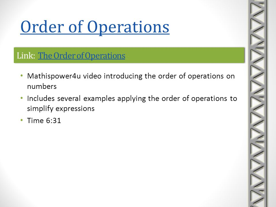 Link: Order of OperationsOrder of OperationsLink: Order of OperationsOrder of Operations Khan Academy video example applying the order of operations on numbers to simplify a numerical expression Time 4:27 Order of Operations