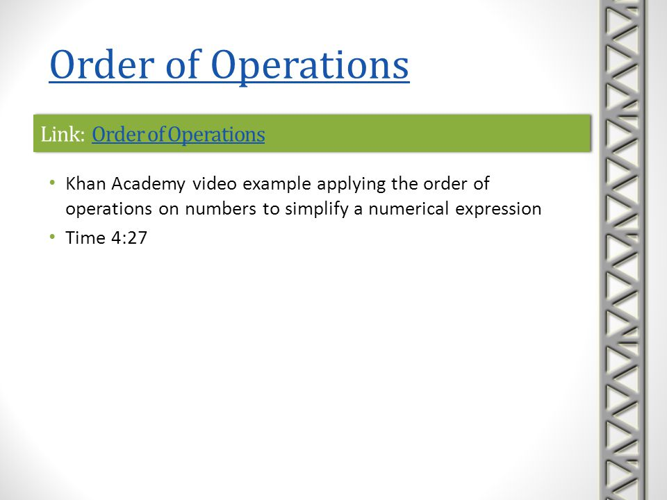 Link: Order of Operations with ExponentsOrder of Operations with ExponentsLink: Order of Operations with ExponentsOrder of Operations with Exponents Khan Academy video example applying the order of operations on numbers Time 4:36 Order of Operations