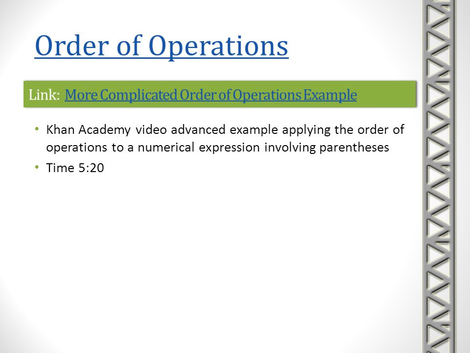 Link: Order of Operations ExamplesOrder of Operations ExamplesLink: Order of Operations ExamplesOrder of Operations Examples Khan Academy video advanced examples applying the order of operations on numbers Time 14:23 Order of Operations
