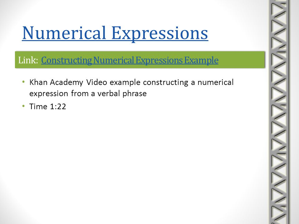 Link: Writing Numerical Expressions with ExponentsWriting Numerical Expressions with ExponentsLink: Writing Numerical Expressions with ExponentsWriting Numerical Expressions with Exponents Khan Academy interactive practice problems on writing numerical expressions from verbal phrases A sequence of five practice problems is provided, along with help with correct formats to enter answers hints to help solve the problem, if needed links to video lessons if you get stuck Numerical Expressions