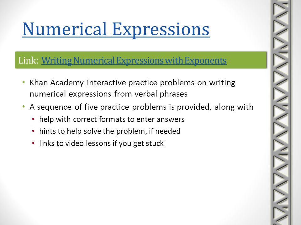 Link: Writing Numerical Expressions with Exponents Word Problems Writing Numerical Expressions with Exponents Word Problems Link: Writing Numerical Expressions with Exponents Word Problems Writing Numerical Expressions with Exponents Word Problems Khan Academy interactive practice problems on writing numerical expressions with exponents from word problems A sequence of five practice problems is provided, along with help with correct formats to enter answers hints to help solve the problem, if needed links to video lessons if you get stuck Numerical Expressions