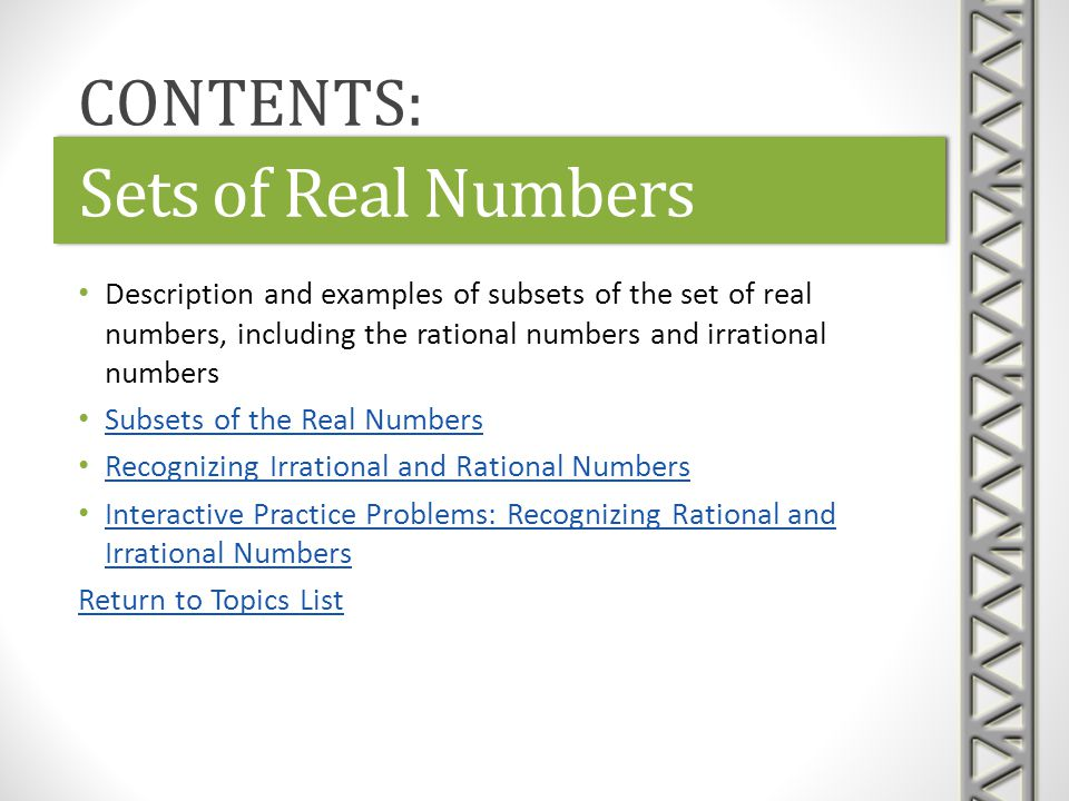 Link: Number SetsNumber SetsLink: Number SetsNumber Sets Khan Academy video giving definitions of the various subsets of the real numbers Subsets include natural numbers, whole numbers, integers, rational numbers, and irrational numbers, with examples of numbers in each subset Time 5:17 Sets of Real Numbers