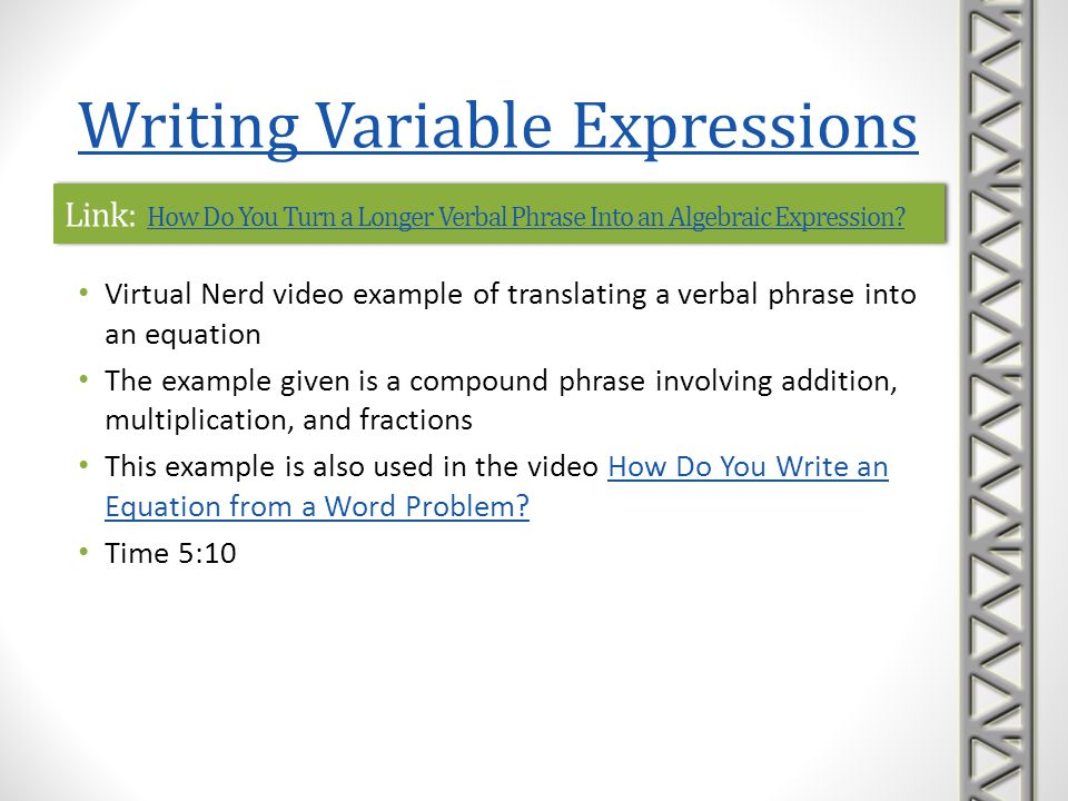 Link: Ex 1: Writing Basic Algebraic ExpressionsEx 1: Writing Basic Algebraic ExpressionsLink: Ex 1: Writing Basic Algebraic ExpressionsEx 1: Writing Basic Algebraic Expressions Mathispower4u video introduction to translating verbal phrases into algebraic expressions Examples are given of very basic phrases that require each of the operations of addition and subtraction Time 1:59 Writing Variable Expressions