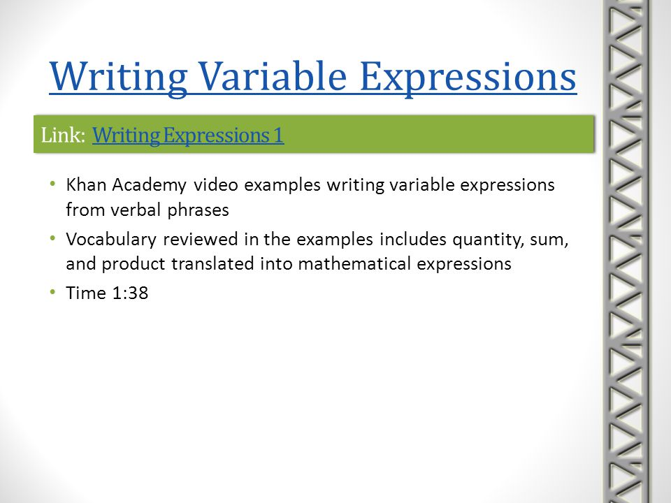 Link: Writing Expressions 2Writing Expressions 2Link: Writing Expressions 2Writing Expressions 2 Khan Academy video examples writing variable expressions from verbal phrases Time 2:45 Writing Variable Expressions