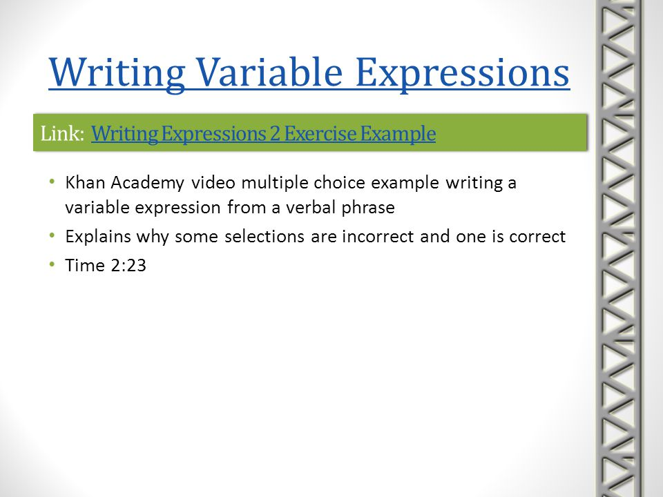 Link: Writing Expressions 3 Exercise Example 1Writing Expressions 3 Exercise Example 1Link: Writing Expressions 3 Exercise Example 1Writing Expressions 3 Exercise Example 1 Khan Academy video example writing an expression in two variables from a complex word problem Time 2:24 Writing Variable Expressions
