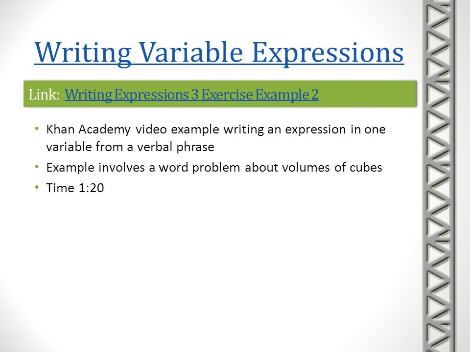 Link: Writing Expressions 3 Exercise Example 3Writing Expressions 3 Exercise Example 3Link: Writing Expressions 3 Exercise Example 3Writing Expressions 3 Exercise Example 3 Khan Academy video example writing an expression in several variables from a verbal phrase Time 0:43 Writing Variable Expressions