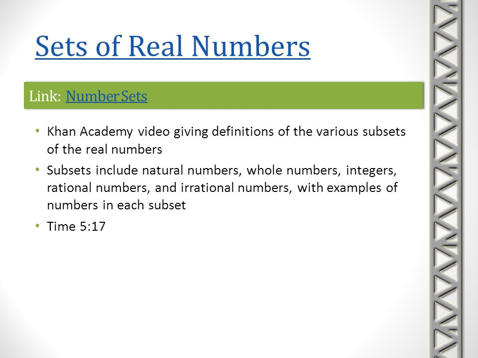 Link: Real NumbersReal NumbersLink: Real NumbersReal Numbers Mathispower4u video on sets of real numbers Describes various sets of real numbers, size comparison of real numbers, and absolute values Time 9:07 Sets of Real Numbers