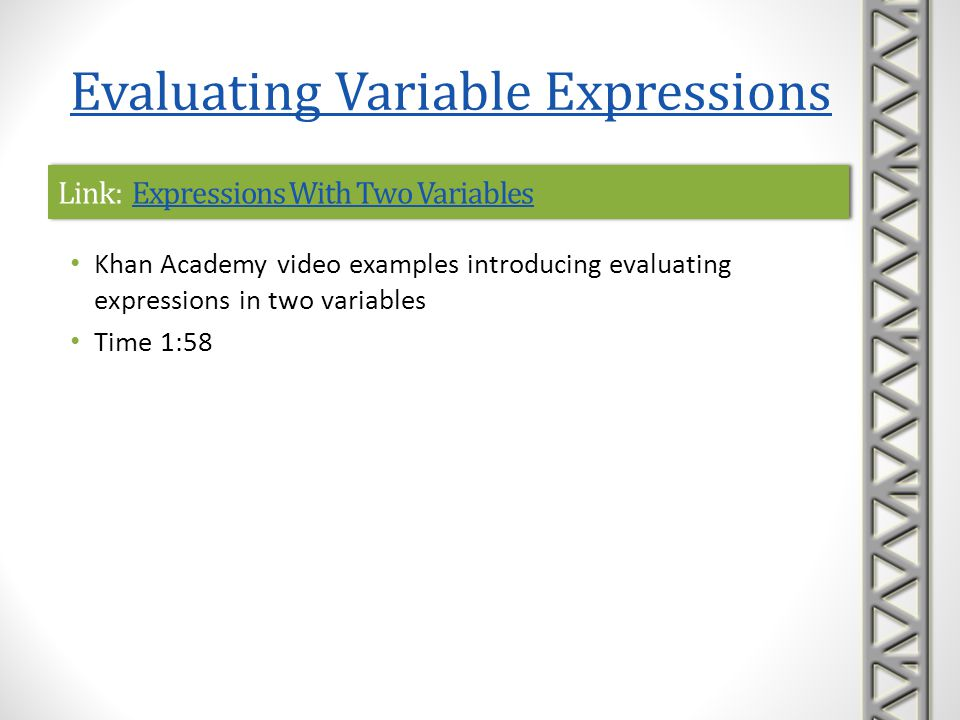 Link: Example: Evaluating Expressions With 2 VariablesExample: Evaluating Expressions With 2 VariablesLink: Example: Evaluating Expressions With 2 VariablesExample: Evaluating Expressions With 2 Variables Khan Academy video example of evaluating an algebraic expression with two variables at specific numbers Time 1:46 Evaluating Variable Expressions