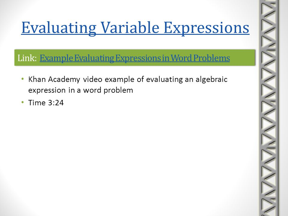 Link: Evaluating Expressions in One VariableEvaluating Expressions in One VariableLink: Evaluating Expressions in One VariableEvaluating Expressions in One Variable Khan Academy interactive practice problems on evaluating algebraic expressions in one variable A sequence of five practice problems is provided, along with help with correct formats to enter answers hints to help solve the problem, if needed links to video lessons if you get stuck Evaluating Variable Expressions