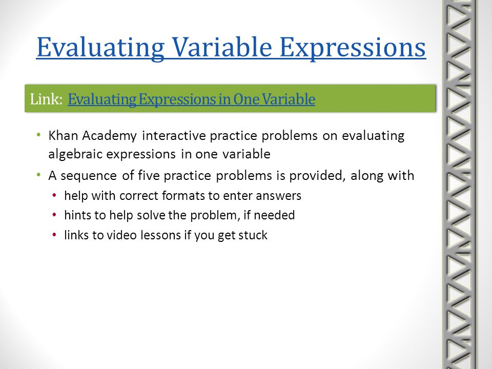 Link: Evaluating Expressions in Two VariablesEvaluating Expressions in Two VariablesLink: Evaluating Expressions in Two VariablesEvaluating Expressions in Two Variables Khan Academy interactive practice problems on evaluating algebraic expressions in two variables A sequence of five practice problems is provided, along with help with correct formats to enter answers hints to help solve the problem, if needed links to video lessons if you get stuck Evaluating Variable Expressions