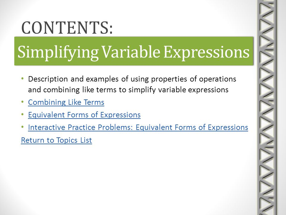 Simplifying Variable Expressions Description and examples of using properties of operations and combining like terms to simplify variable expressions