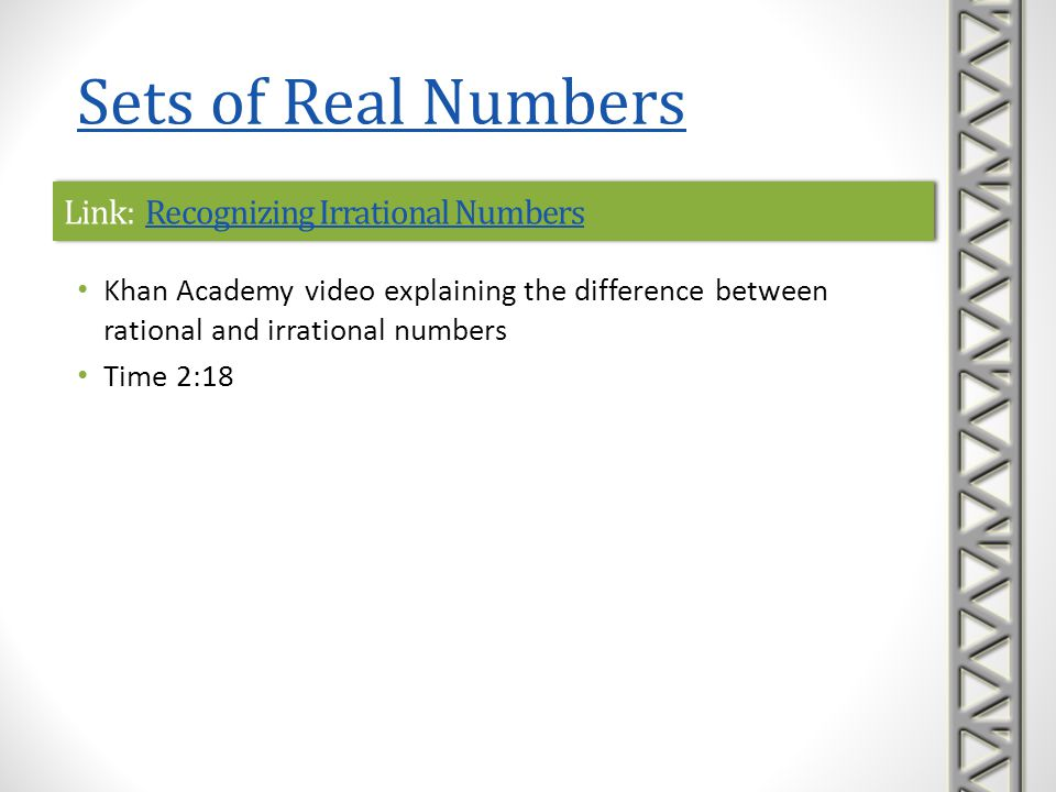Link: Recognizing Rational and Irrational NumbersRecognizing Rational and Irrational NumbersLink: Recognizing Rational and Irrational NumbersRecognizing Rational and Irrational Numbers Khan Academy interactive practice problems on recognizing rational and irrational numbers A sequence of five practice problems is provided, along with help with correct formats to enter answers hints to help solve the problem, if needed links to video lessons if you get stuck Sets of Real Numbers
